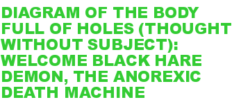DIAGRAM OF THE BODY FULL OF HOLES (THOUGHT WITHOUT SUBJECT): WELCOME BLACK HARE DEMON, THE ANOREXIC DEATH MACHINE