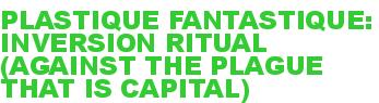 PLASTIQUE FANTASTIQUE: INVERSION RITUAL (AGAINST THE PLAGUE THAT IS CAPITAL)