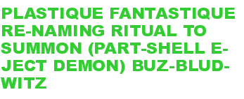 PLASTIQUE FANTASTIQUE RE-NAMING RITUAL TO SUMMON (PART-SHELL E-JECT DEMON) BUZ-BLUD-WITZ